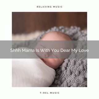 Shhh Mama Is With You Dear My Love