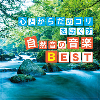 心とからだのコリをほぐす 自然音の音楽BEST (The Musics with Natural Sounds Take the Stiffness Out of Your Body and Mind Because of Stress)