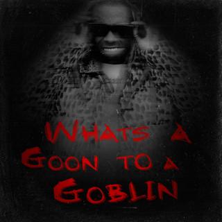 What's A Goon To A Goblin ?