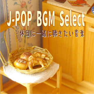 J-POP BGM select ~休日に一緒に聴きたい音楽 (J-Pop BGM Select  I Want to Listen the Music on My Day Off)