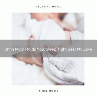 Shhh Mum Holds You, Sleep Tight Best My Love
