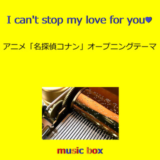 I can't stop my love for you ~アニメ「名探偵コナン」オープニングテーマ~(オルゴール) (I Can't Stop My Love for You (Music Box))