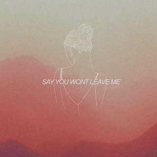 Say You Won't Leave Me