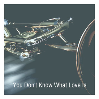 You Don\'t Know What Love Is