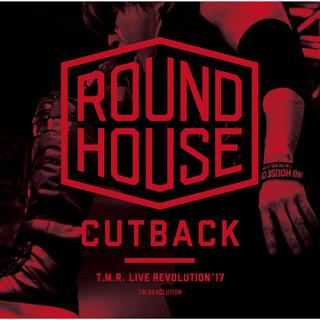 T.M.R. LIVE REVOLUTION'17 - ROUND HOUSE CUTBACK - (ティーエムアールライブレボリューションセブンティーンラウンドハウスカットバック)