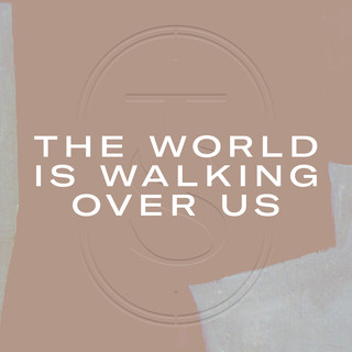 The World Is Walking Over Us