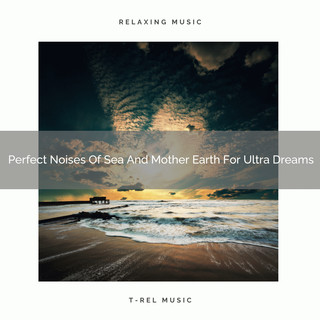 Perfect Noises Of Sea And Mother Earth For Ultra Dreams