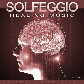 Solfeggio Healing Music:Binaural Beats, Isochronic Tones, Alpha Waves, Theta Waves And Ambient Music For Healing, Brainwave Entrainment, Deep Relaxation And Solfeggio Frequencies, Vol. 4