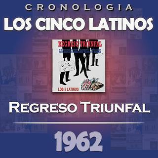 Los Cinco Latinos Cronologia - Regreso Triunfal (1962)