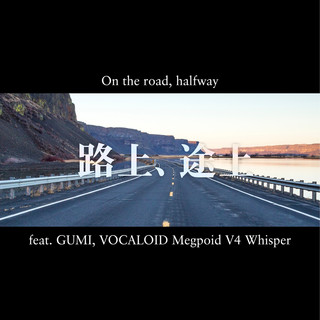 路上、途上 feat.GUMI (On the Road, Halfway (feat. GUMI))