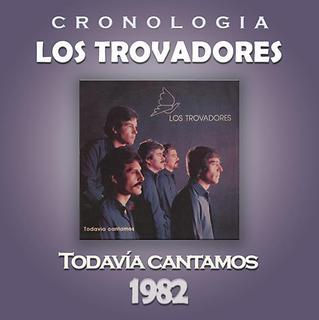 Los Trovadores Cronologia - Todavia Cantamos (1982)
