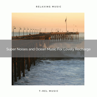 Super Noises And Ocean Music For Lovely Recharge