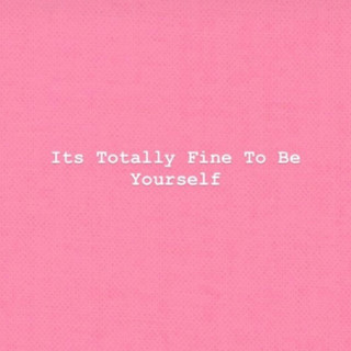 It's Totally Fine To Be Yourself