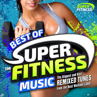 Best Of Super Fitness Music - The Biggest And Best Remixed Tunes From The Best Workout Label