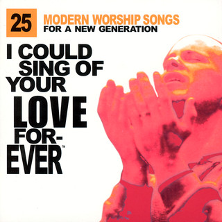 I Could Sing Of Your Love Forever:25 Modern Worship Songs For A New Generation