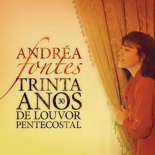 Andrea Fontes - 30 Anos De Louvor Pentecostal