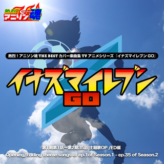 熱烈 ! アニソン魂 THE BEST カバー楽曲集 TVアニメシリーズ『イナズマイレブンGO』