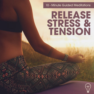 10 - Minute Guided Meditations - Release Stress & Tension