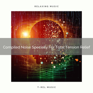 Compiled Noise Specially For Total Tension Relief
