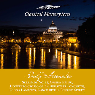 Only Serenades:Serenade No.13, Christmas Concerto, Dido's Lamento, Dance Of The Blessed Spirits, Ombra Mai Fu (Classical Masterpieces)