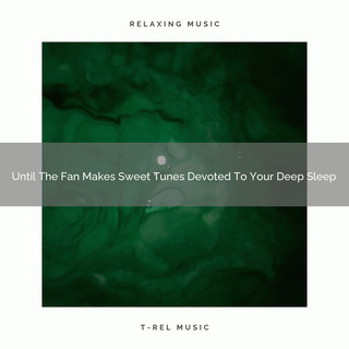 Until The Fan Makes Sweet Tunes Devoted To Your Deep Sleep
