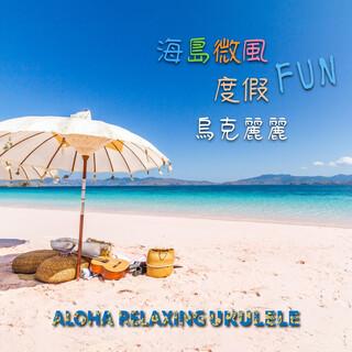 海島微風 度假FUN 烏克麗麗 (Aloha Relaxing Ukulele)