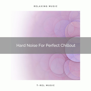 Hard Noise For Perfect Chillout