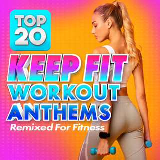 Top 20 Keep Fit Workout Anthems (Remixed For Fitness)