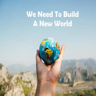 We Need To Build A New World