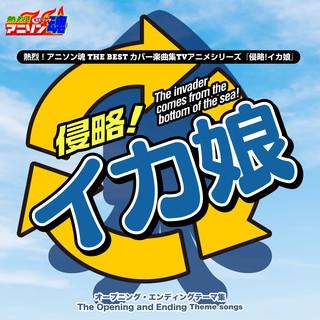 熱烈!アニソン魂 THE BEST カバー楽曲集 TVアニメシリーズ『侵略!イカ娘』 (Netsuretsu! Anison Spirits THE BEST -Cover Music Selection- TV Anime Series ''Shinryaku! Ika Musume'')