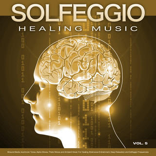 Solfeggio Healing Music:Binaural Beats, Isochronic Tones, Alpha Waves, Theta Waves And Ambient Music For Healing, Brainwave Entrainment, Deep Relaxation And Solfeggio Frequencies, Vol. 5