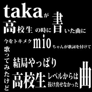Takaが高校生の時に書いた曲に今をトキメクmioちゃんが〜(略) (Taka Ga Koukousei No Toki Ni Kaita Kyoku Ni Imao Tokimeku Miochan Ga)