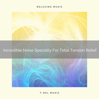 Incredible Noise Specially For Total Tension Relief