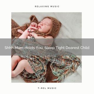 Shhh Mum Holds You, Sleep Tight Dearest Child