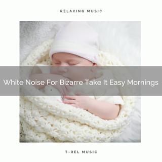 White Noise For Bizarre Take It Easy Mornings