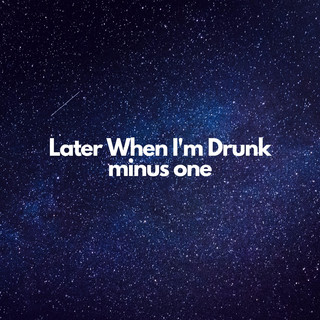 Later When I\'m Drunk (Minus One)
