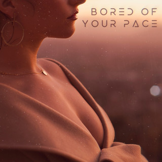 Bored Of Your Pace