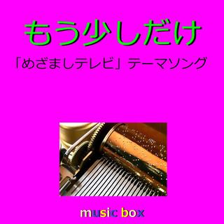 もう少しだけ ~テレビ「めざましテレビ」テーマソング~(オルゴール) (Mosukoshidake (Music Box))