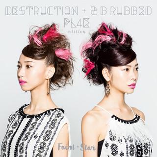 DESTRUCTION + 2 B rubbed PL4E edition (Destruction + 2 B Rubbed PL4E)