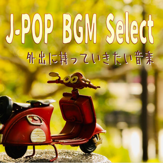 J-POP BGM select ~外出に持っていきたい音楽 (J-Pop BGM Select I Want to Go Out with Musics)