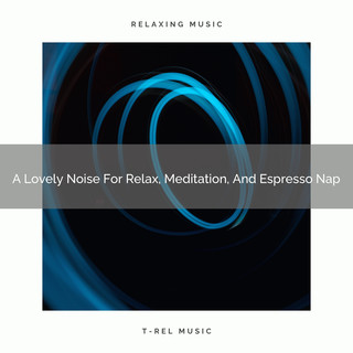 A Lovely Noise For Relax, Meditation, And Espresso Nap