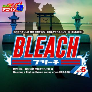 熱烈 ! アニソン魂 THE BEST カバー楽曲集 TVアニメシリーズ「BLEACH」 vol. 5 (主題歌OP / ED 編)